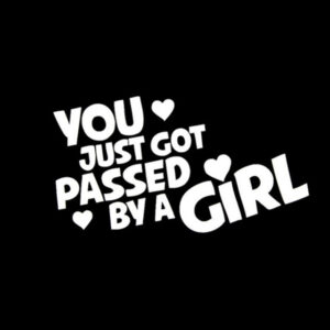 You just got passed by a girl!!!